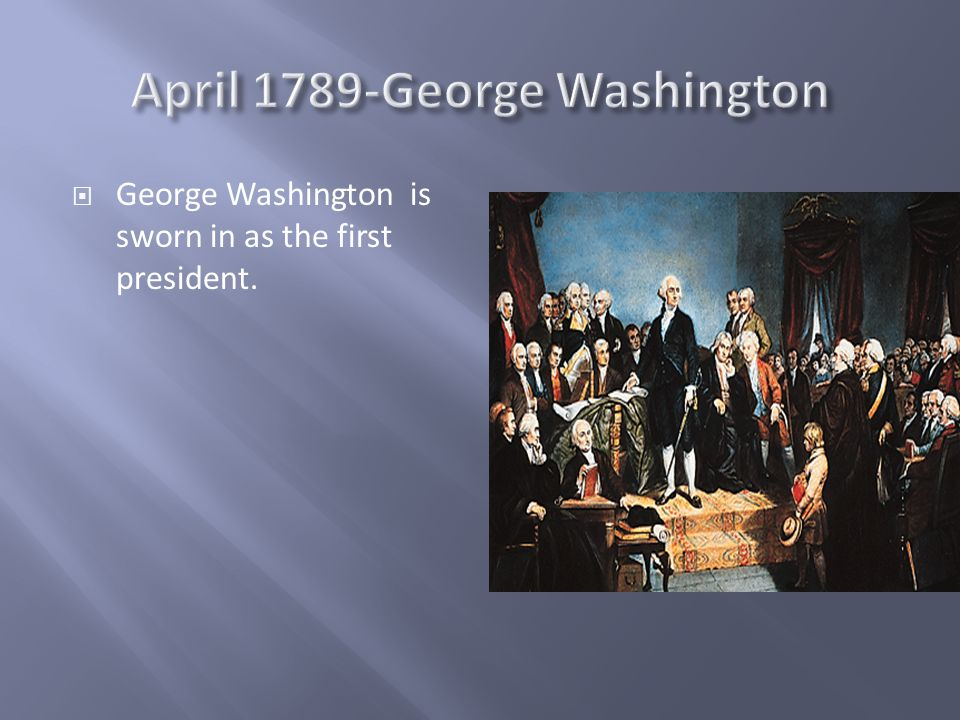 George Washington is sworn in as the first president.
