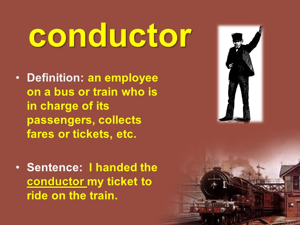 Definition: an employee on a bus or train who is in charge of its passengers, collects fares or tickets, etc.
