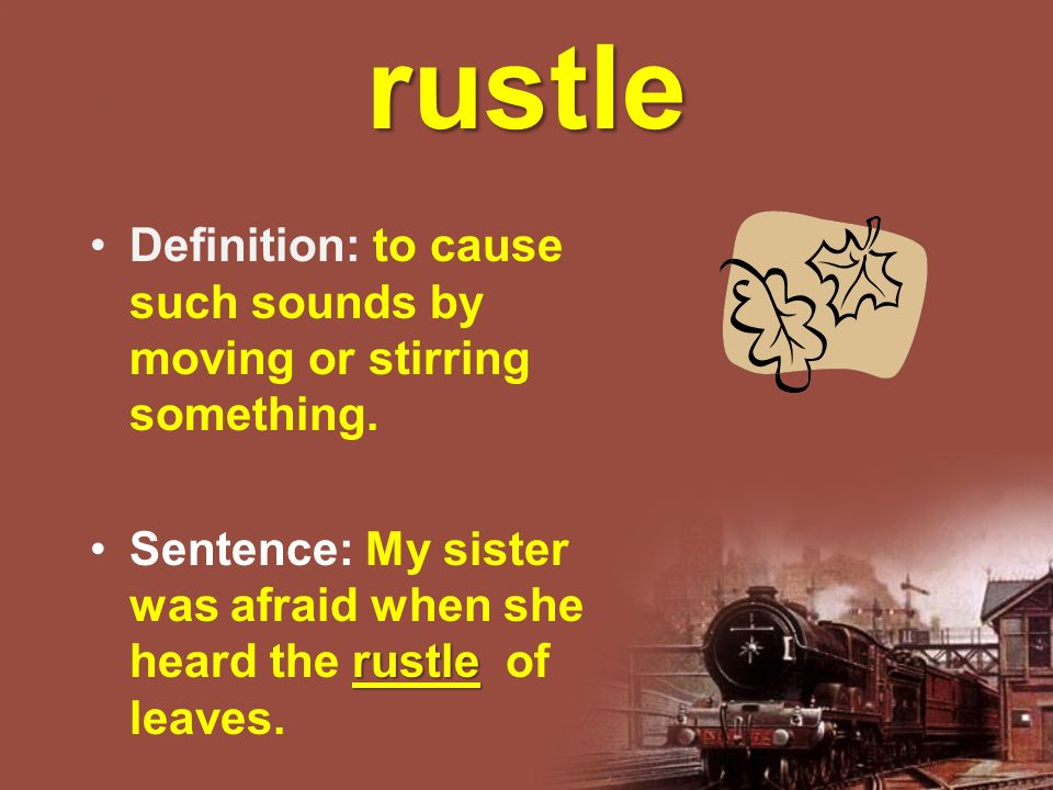 rustle Definition: to cause such sounds by moving or stirring something.