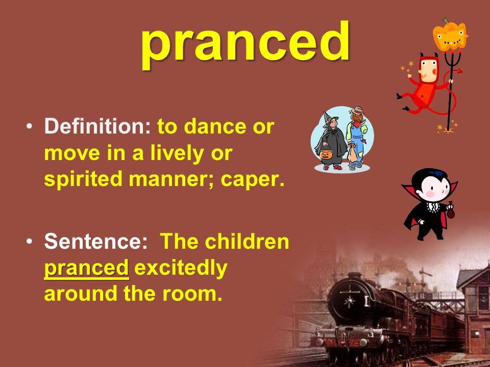 pranced Definition: to dance or move in a lively or spirited manner; caper. prancedSentence: The children pranced excitedly around the room.