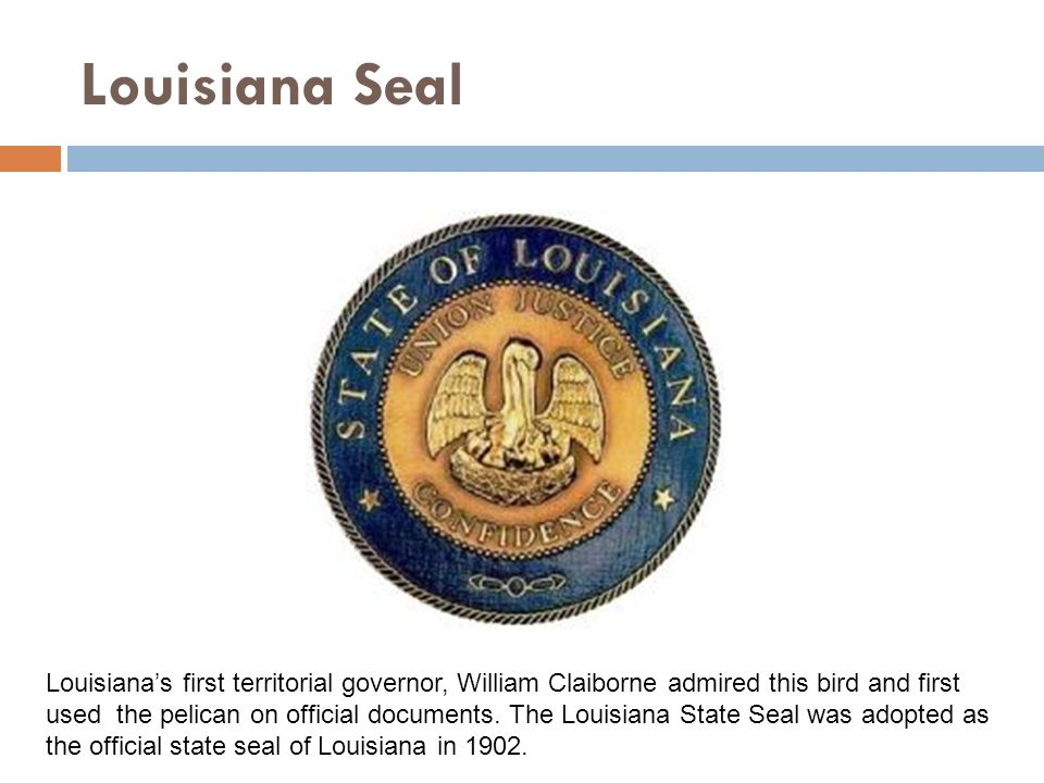 Louisiana Seal Louisianas first territorial governor, William Claiborne admired this bird and first used the pelican on official documents.
