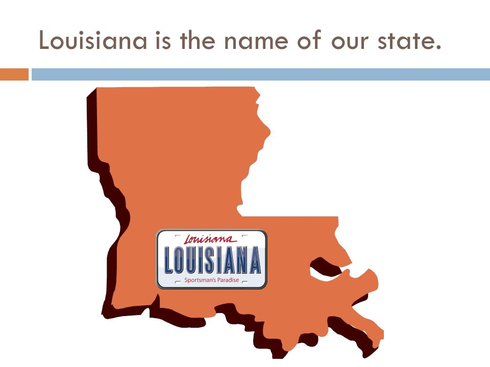 Louisiana is the name of our state.
