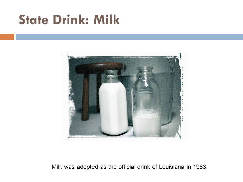 State Drink: Milk Milk was adopted as the official drink of Louisiana in 1983.