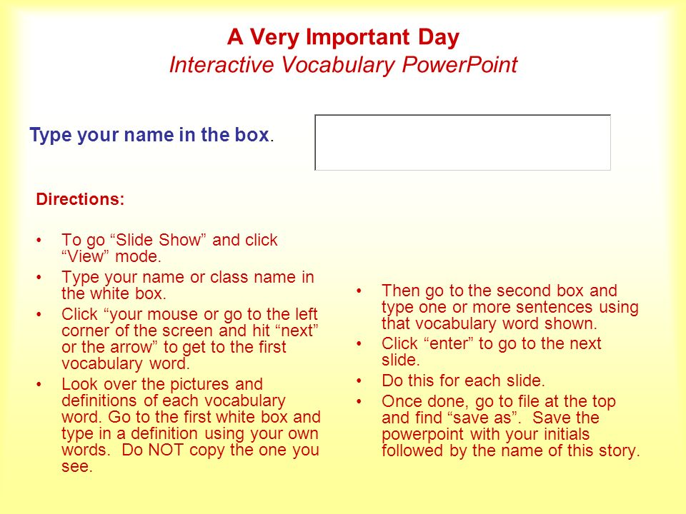 A Very Important Day Interactive Vocabulary PowerPoint Directions: To go Slide Show and click View mode. Type your name or class name in the white box