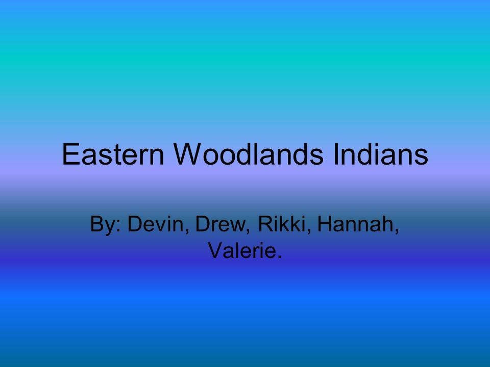 Eastern Woodlands Indians By: Devin, Drew, Rikki, Hannah, Valerie.
