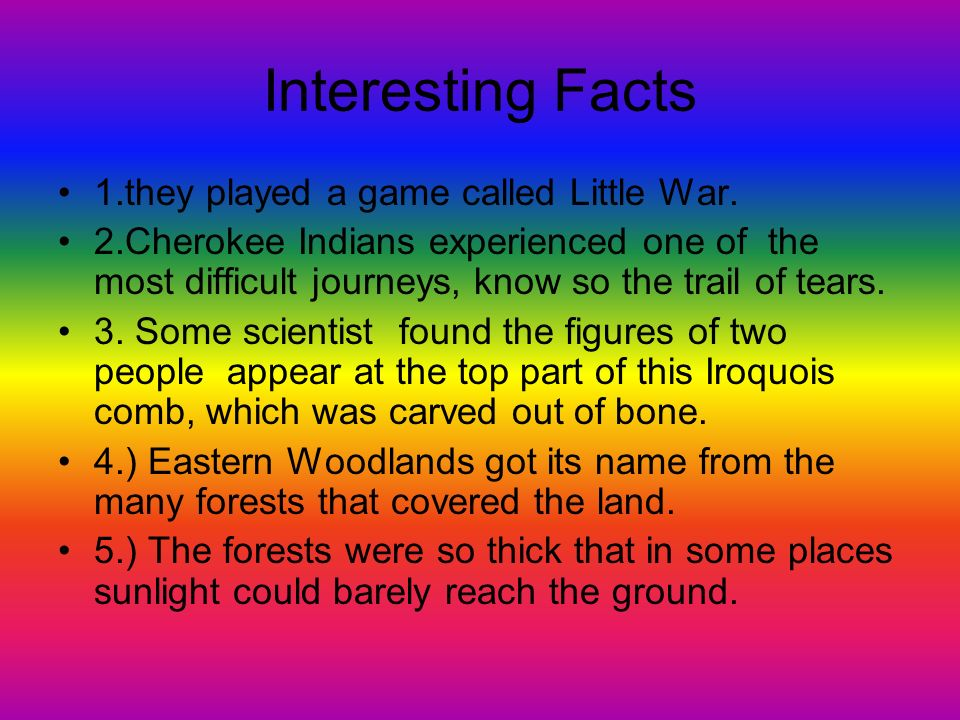 Interesting Facts 1.they played a game called Little War. 2.Cherokee Indians experienced one of the most difficult journeys, know so the trail of tear