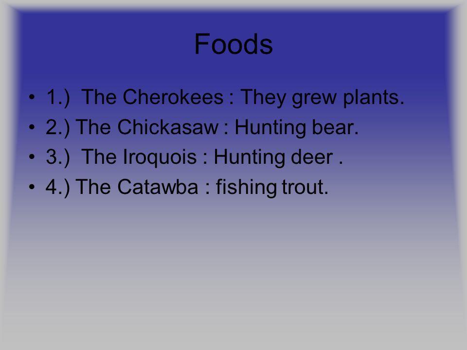 Foods 1.) The Cherokees : They grew plants. 2.) The Chickasaw : Hunting bear. 3.) The Iroquois : Hunting deer. 4.) The Catawba : fishing trout.