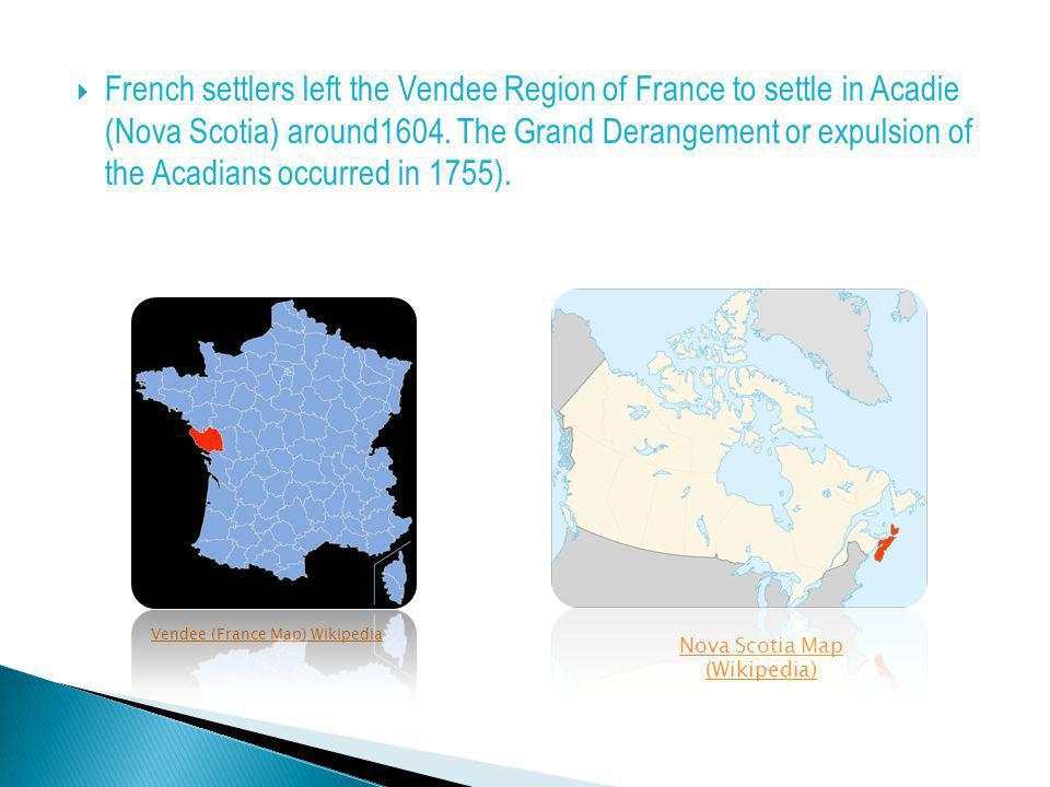 French settlers left the Vendee Region of France to settle in Acadie (Nova Scotia) around1604. The Grand Derangement or expulsion of the Acadians occu
