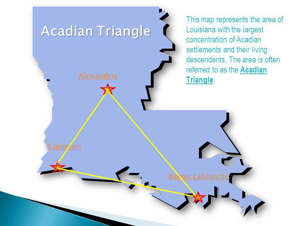Alexandria Cameron Bayou Lafourche Acadian Triangle This map represents the area of Louisiana with the largest concentration of Acadian settlements an