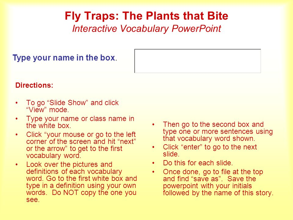 Fly Traps: The Plants that Bite Interactive Vocabulary PowerPoint Directions: To go Slide Show and click View mode. Type your name or class name in th