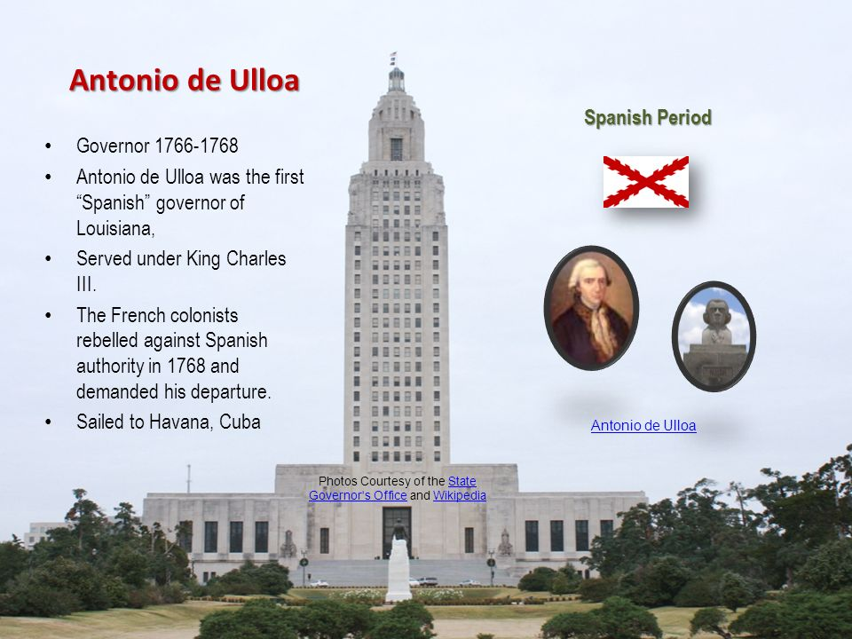 Antonio de Ulloa Governor 1766-1768 Antonio de Ulloa was the first Spanish governor of Louisiana, Served under King Charles III. The French colonists
