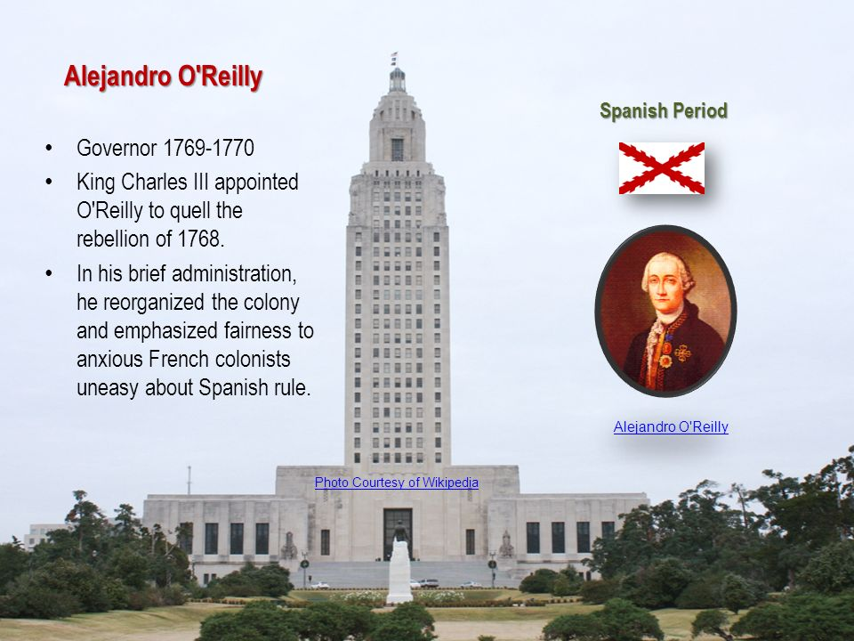 Alejandro O'Reilly Governor 1769-1770 King Charles III appointed O'Reilly to quell the rebellion of 1768. In his brief administration, he reorganized