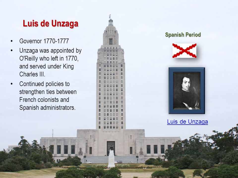 Luis de Unzaga Governor 1770-1777 Unzaga was appointed by O'Reilly who left in 1770, and served under King Charles III. Continued policies to strength
