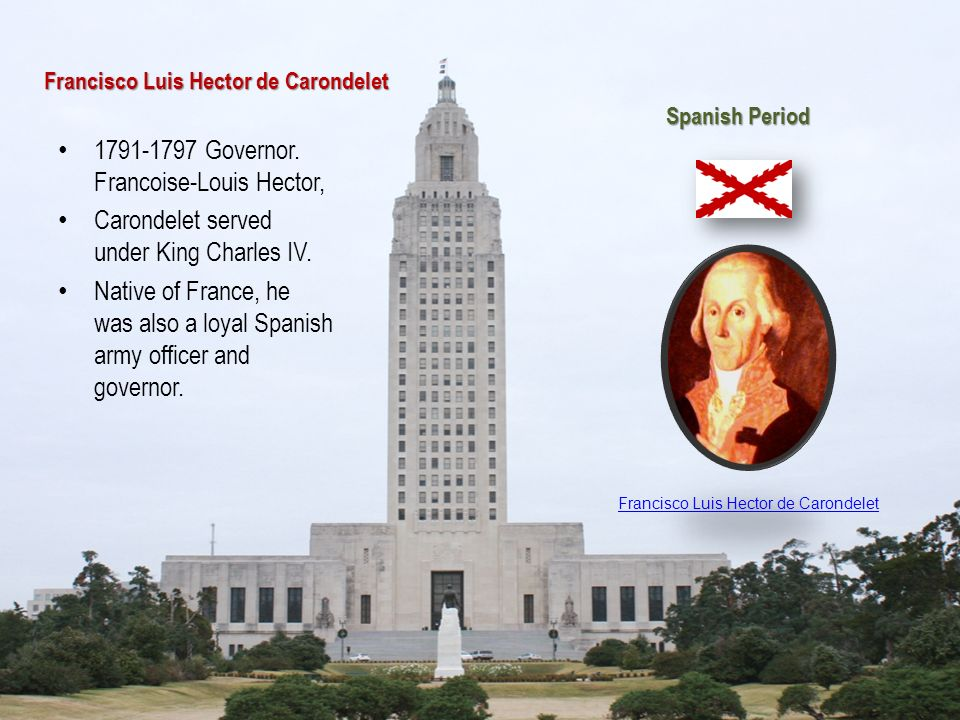 Francisco Luis Hector de Carondelet 1791-1797 Governor. Francoise-Louis Hector, Carondelet served under King Charles IV. Native of France, he was also