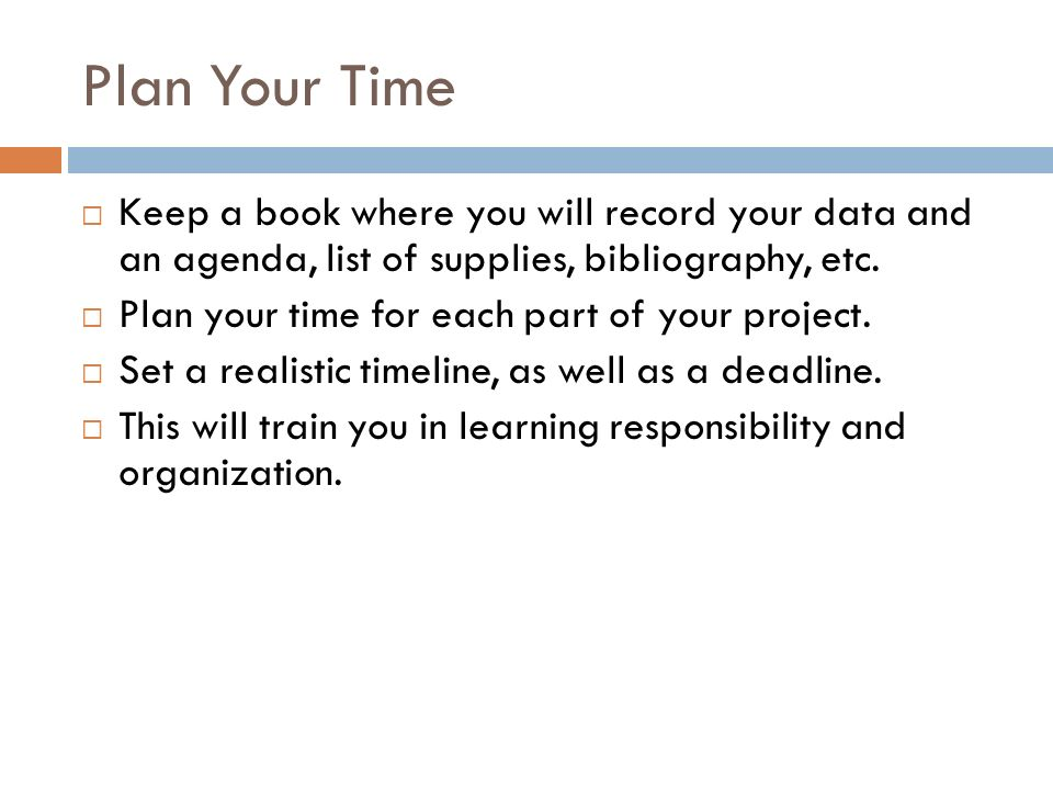 Plan Your Time Keep a book where you will record your data and an agenda, list of supplies, bibliography, etc.