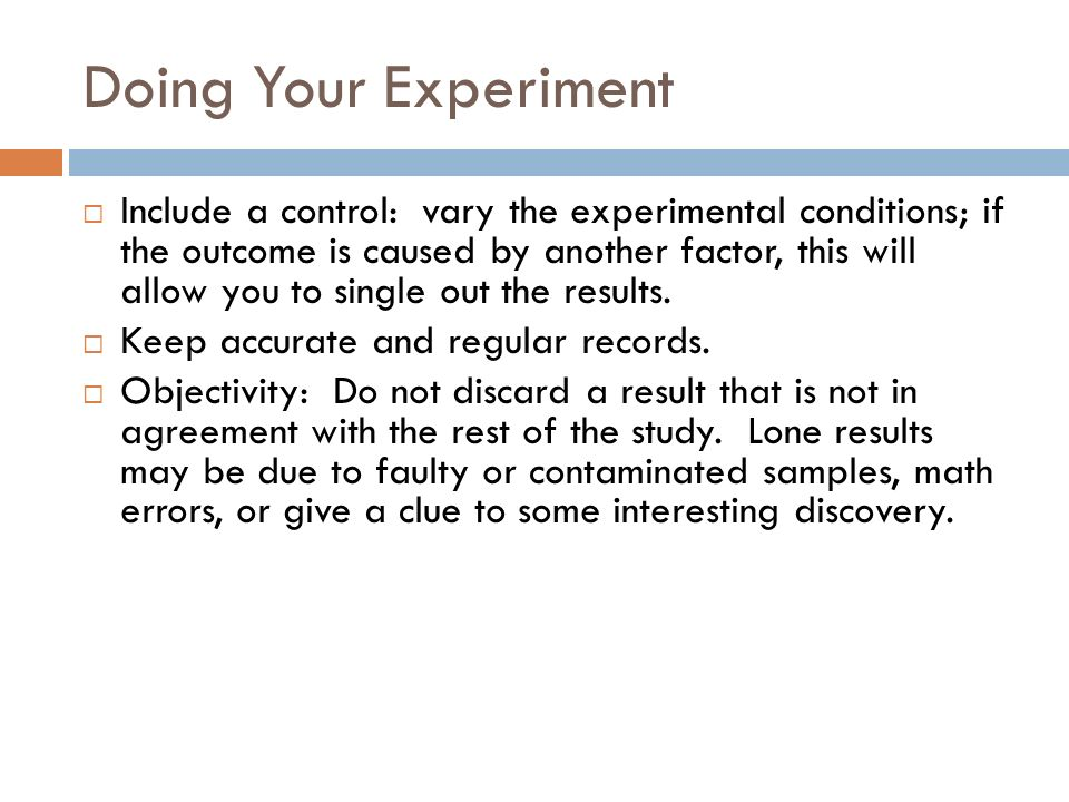 Doing Your Experiment Include a control: vary the experimental conditions; if the outcome is caused by another factor, this will allow you to single out the results.