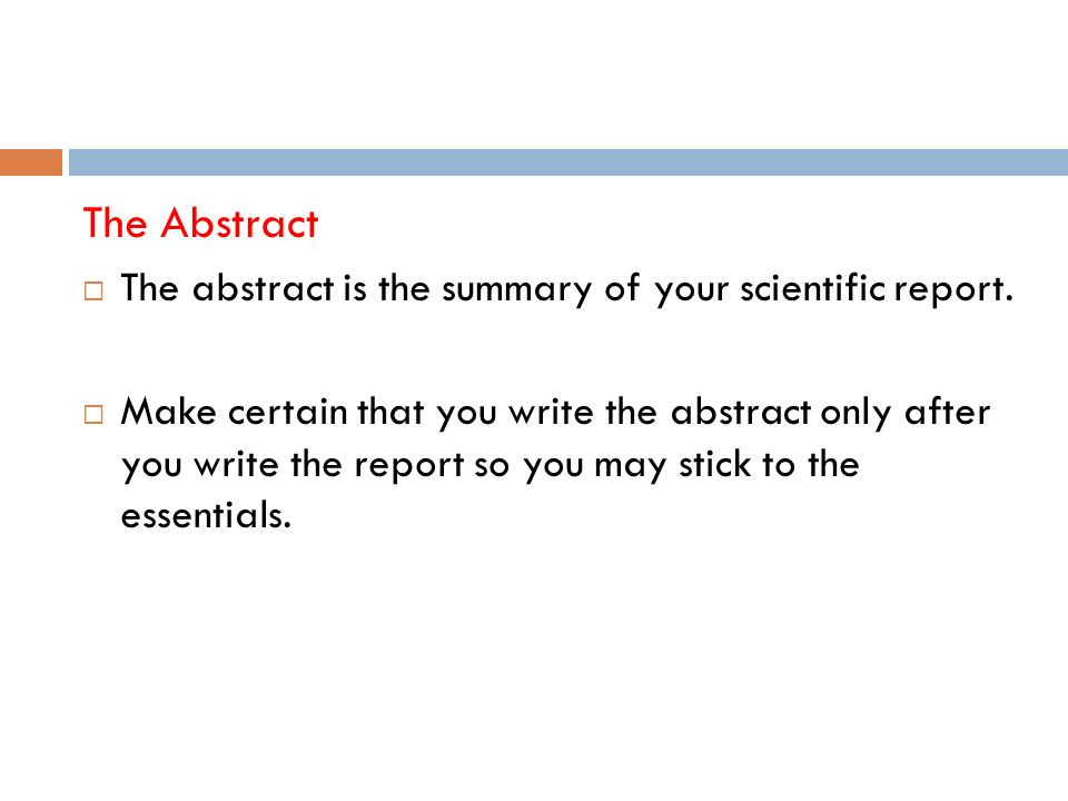 The Abstract The abstract is the summary of your scientific report.