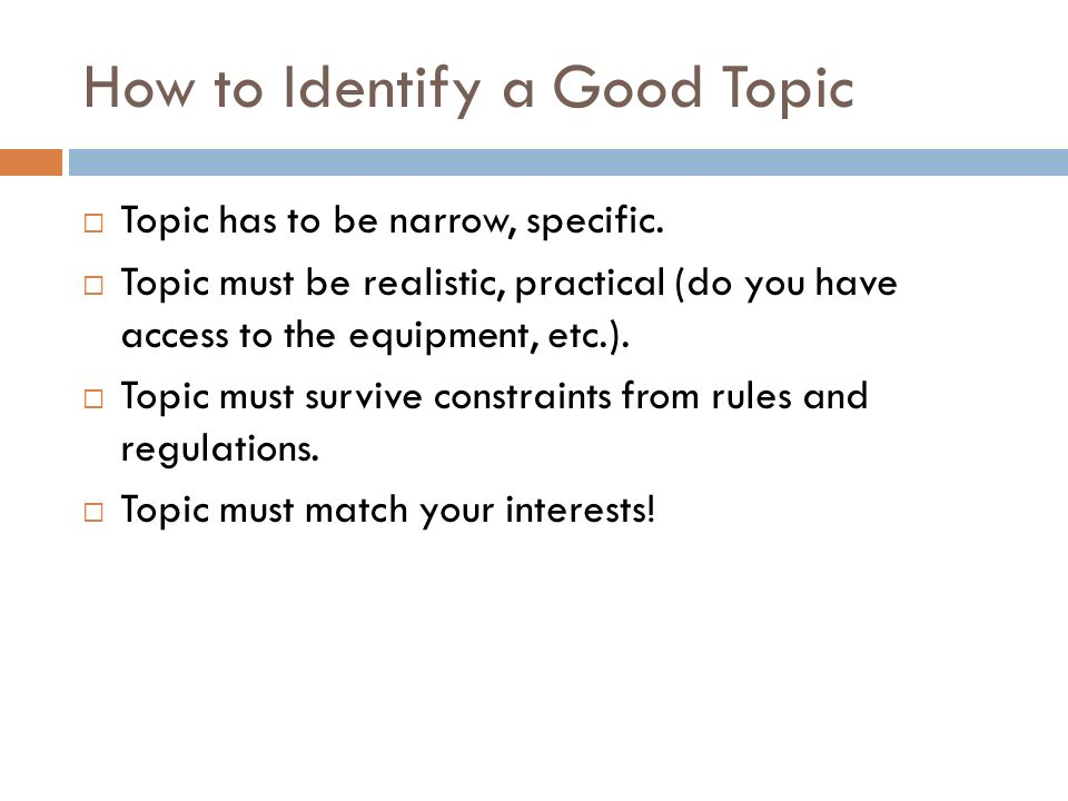 How to Identify a Good Topic Topic has to be narrow, specific.