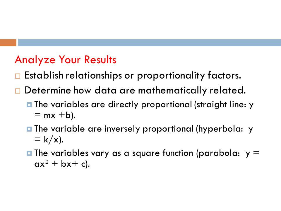 Analyze Your Results Establish relationships or proportionality factors.