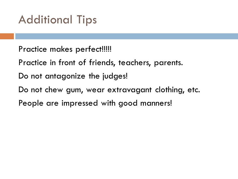 Additional Tips Practice makes perfect!!!!. Practice in front of friends, teachers, parents.