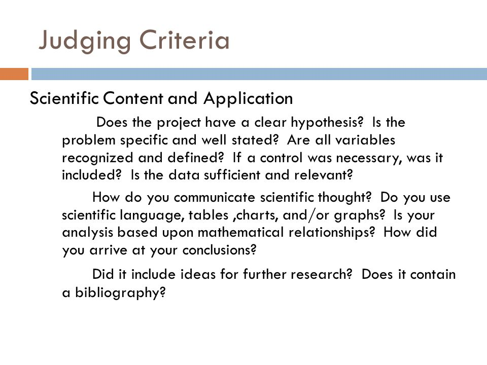 Judging Criteria Scientific Content and Application Does the project have a clear hypothesis.