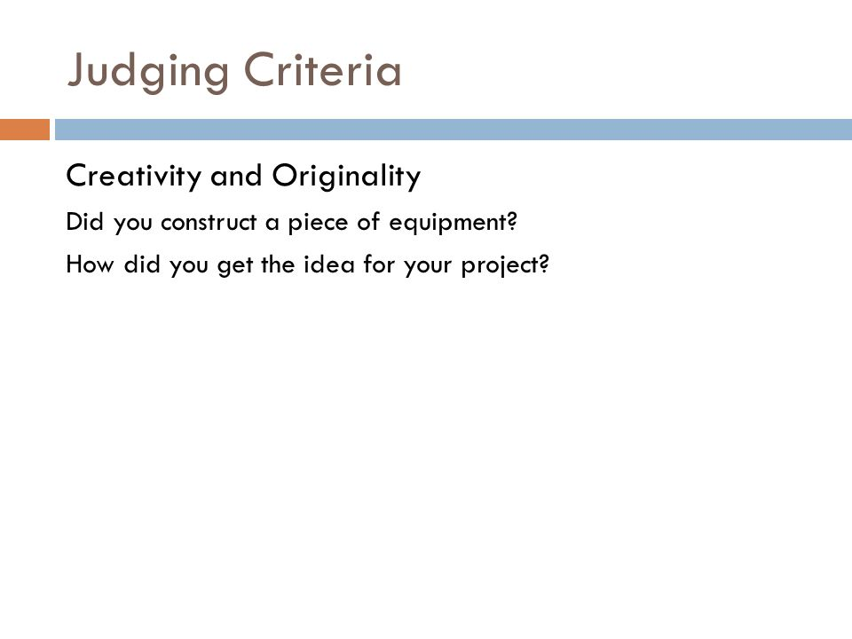 Judging Criteria Creativity and Originality Did you construct a piece of equipment.