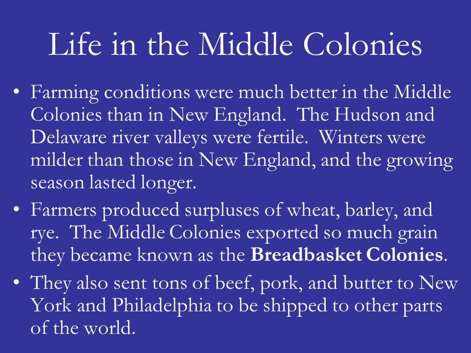 Life in the Middle Colonies Farming conditions were much better in the Middle Colonies than in New England. The Hudson and Delaware river valleys were