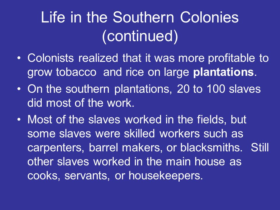 Life in the Southern Colonies (continued) Colonists realized that it was more profitable to grow tobacco and rice on large plantations. On the souther