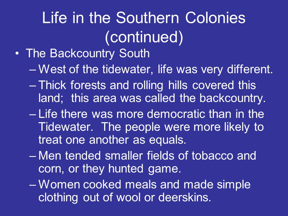 Life in the Southern Colonies (continued) The Backcountry South –West of the tidewater, life was very different. –Thick forests and rolling hills cove