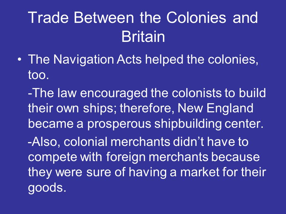 Trade Between the Colonies and Britain The Navigation Acts helped the colonies, too. -The law encouraged the colonists to build their own ships; there