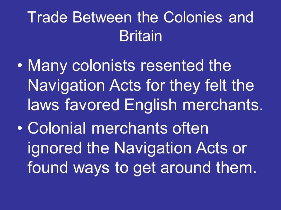 Trade Between the Colonies and Britain Many colonists resented the Navigation Acts for they felt the laws favored English merchants. Colonial merchant