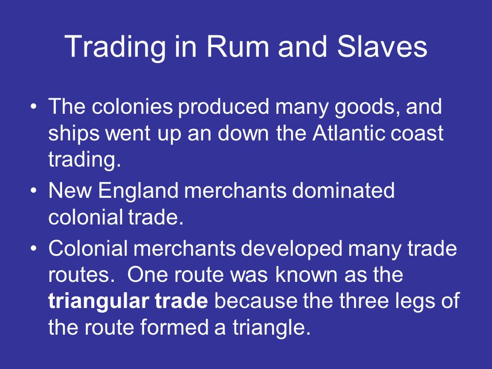 Trading in Rum and Slaves The colonies produced many goods, and ships went up an down the Atlantic coast trading. New England merchants dominated colo