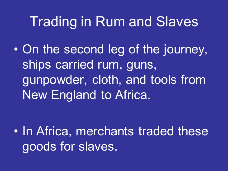 On the second leg of the journey, ships carried rum, guns, gunpowder, cloth, and tools from New England to Africa. In Africa, merchants traded these g
