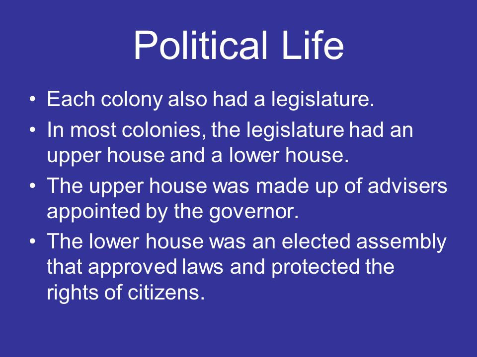Political Life Each colony also had a legislature. In most colonies, the legislature had an upper house and a lower house. The upper house was made up