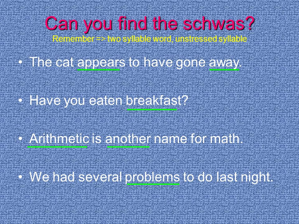 Can you find the schwas? Can you find the schwas? Remember => two syllable word, unstressed syllable The cat appears to have gone away. Have you eaten