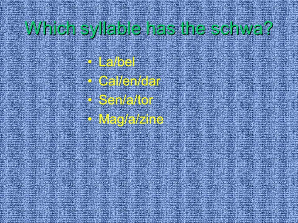 Which syllable has the schwa? La/bel Cal/en/dar Sen/a/tor Mag/a/zine