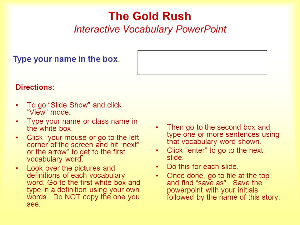 The Gold Rush Interactive Vocabulary PowerPoint Directions: To go Slide Show and click View mode. Type your name or class name in the white box. Click
