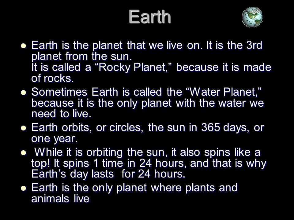 Earth Earth is the planet that we live on. It is the 3rd planet from the sun. It is called a Rocky Planet, because it is made of rocks. Earth is the p