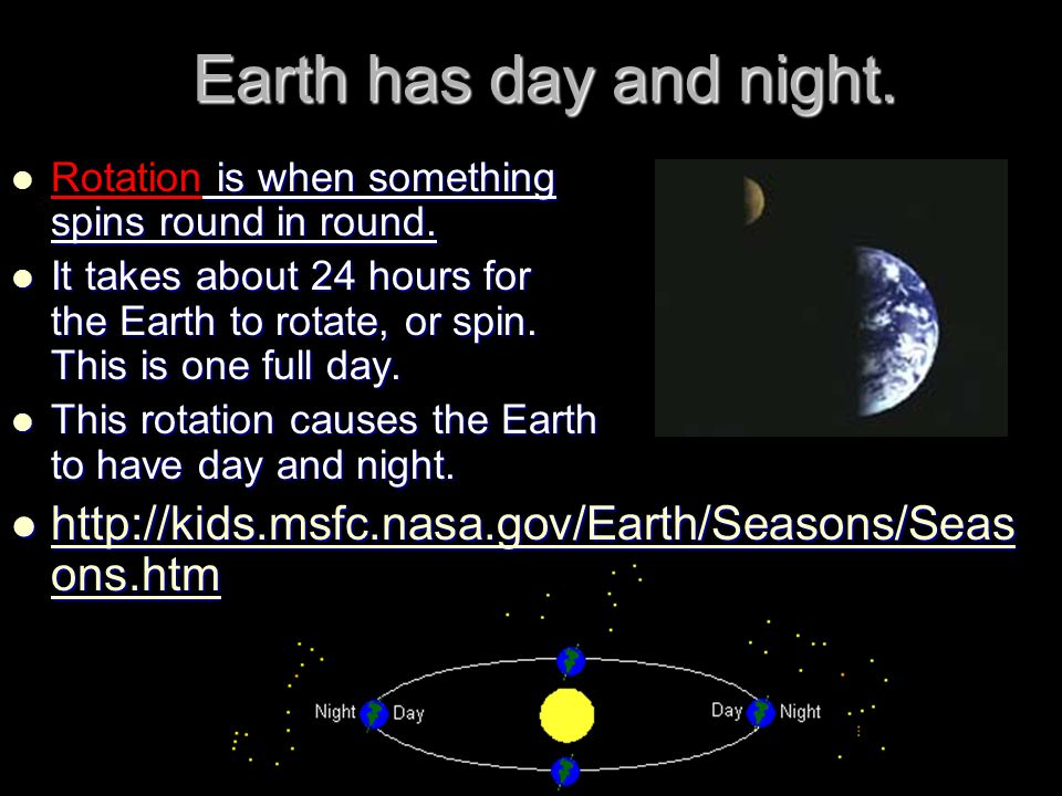 Earth has day and night. is when something spins round in round. Rotation is when something spins round in round. It takes about 24 hours for the Eart