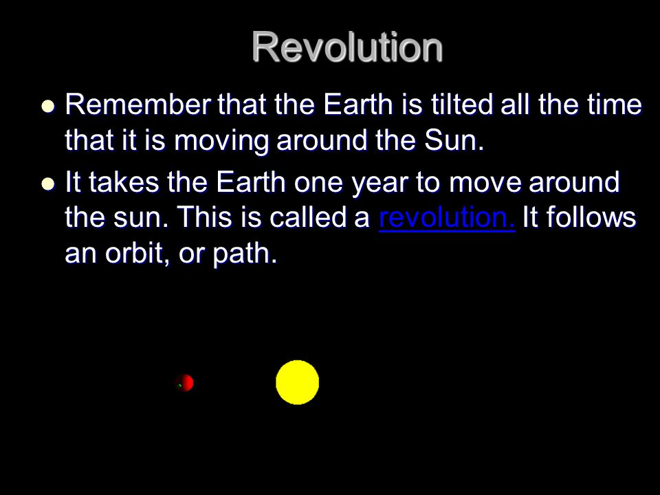 Revolution Remember that the Earth is tilted all the time that it is moving around the Sun. Remember that the Earth is tilted all the time that it is