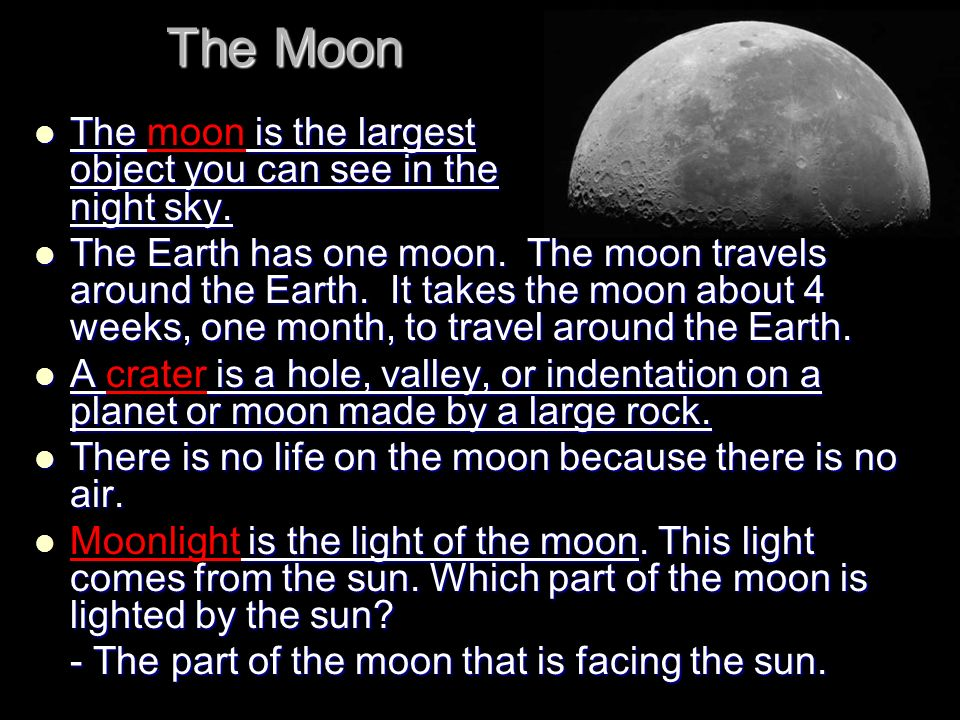 The Moon The is the largest object you can see in the night sky. The moon is the largest object you can see in the night sky. The Earth has one moon.