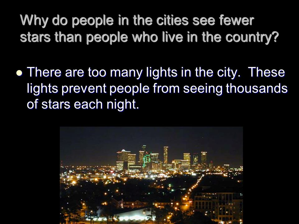 Why do people in the cities see fewer stars than people who live in the country? There are too many lights in the city. These lights prevent people fr