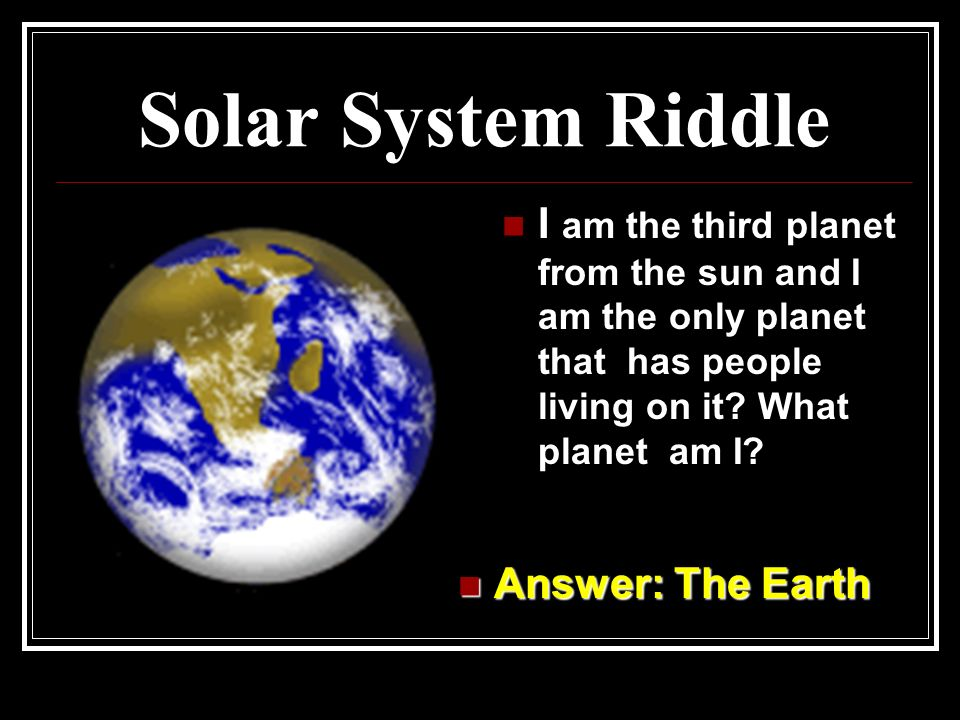 Solar System Riddle Answer: Pluto Answer: Pluto I am the last planet from the sun? It is very cold here. I am the ninth planet in the Solar System. Wh