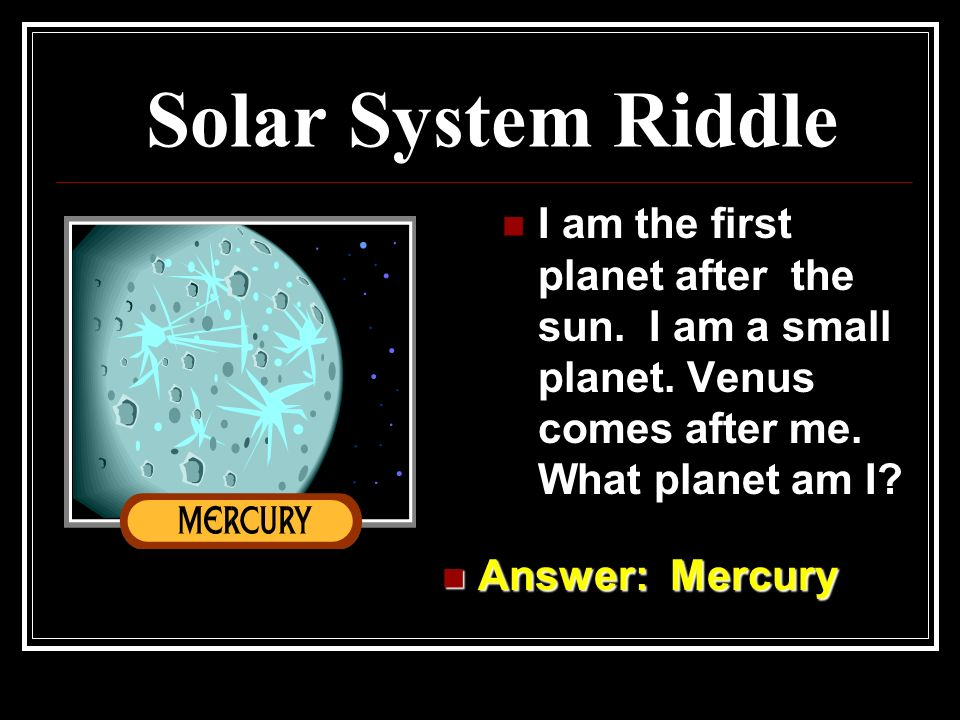 Solar System Riddle Answer: The Earth Answer: The Earth I am the third planet from the sun and I am the only planet that has people living on it? What