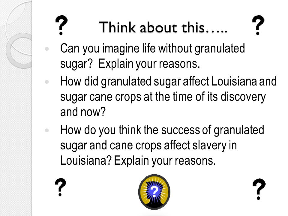 Think about this….. Can you imagine life without granulated sugar.