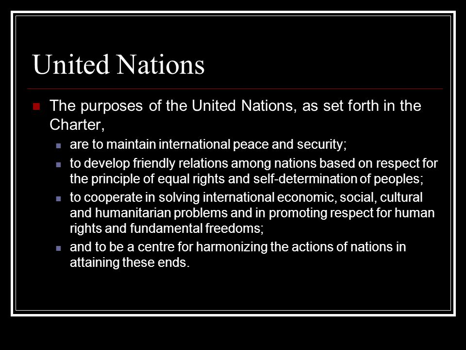 United Nations The purposes of the United Nations, as set forth in the Charter, are to maintain international peace and security; to develop friendly
