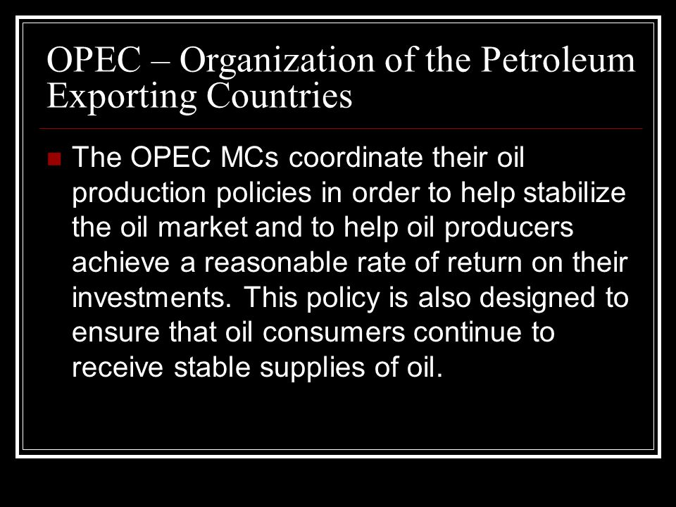 The OPEC MCs coordinate their oil production policies in order to help stabilize the oil market and to help oil producers achieve a reasonable rate of