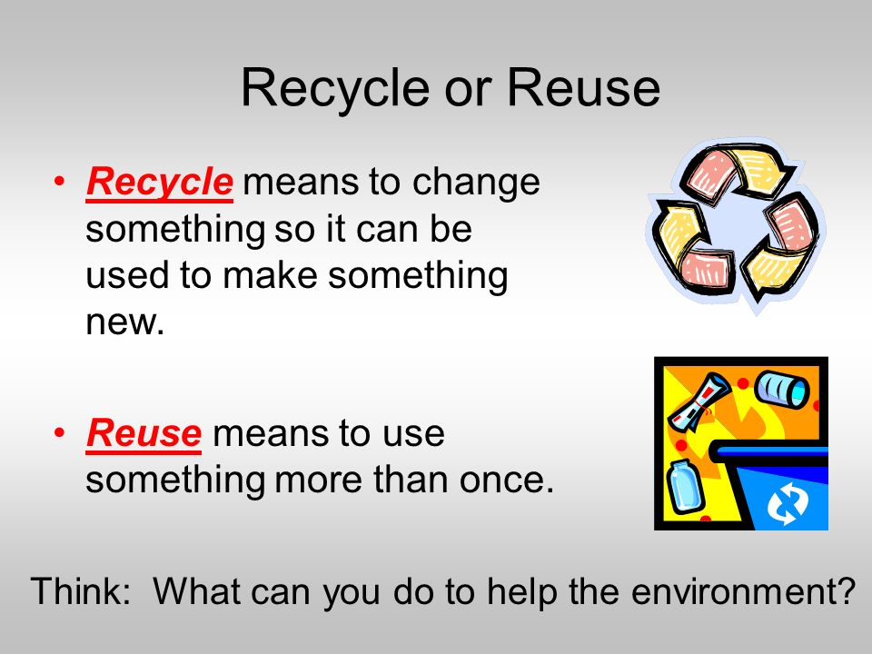 Think: What can you do to help the environment? Recycle means to change something so it can be used to make something new. Reuse means to use somethin