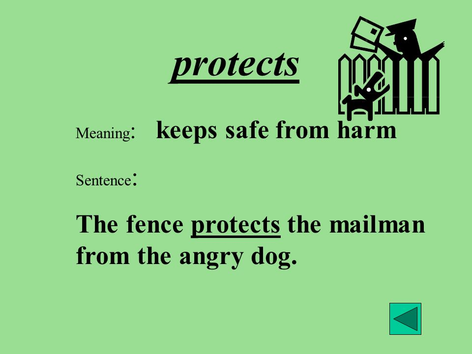 protects Meaning : keeps safe from harm Sentence : The fence protects the mailman from the angry dog.
