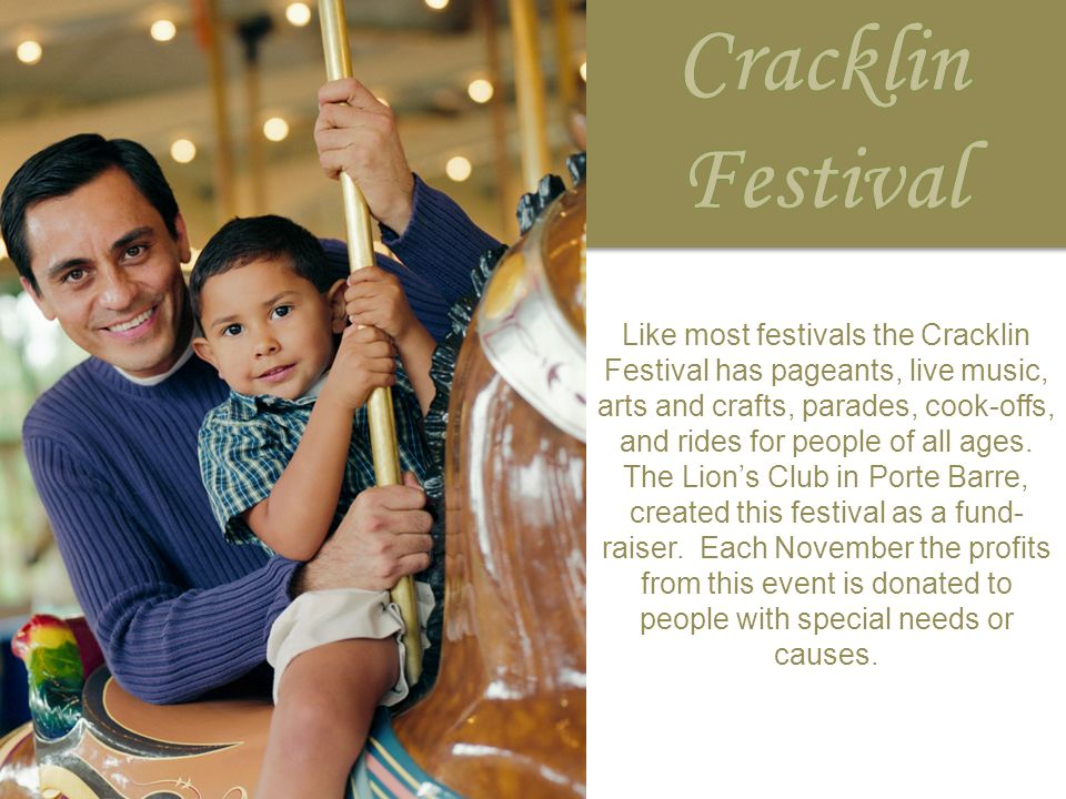 Like most festivals the Cracklin Festival has pageants, live music, arts and crafts, parades, cook-offs, and rides for people of all ages. The Lions C